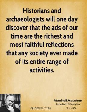 Marshall McLuhan - Historians and archaeologists will one day discover that the ads of our time are the richest and most faithful reflections that any society ever made of its entire range of activities.