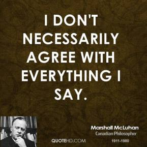 Marshall McLuhan - I don't necessarily agree with everything I say.
