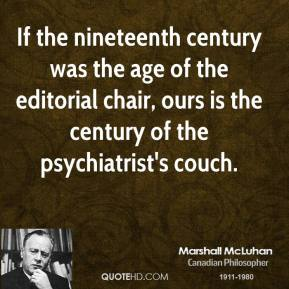 Marshall McLuhan - If the nineteenth century was the age of the editorial chair, ours is the century of the psychiatrist's couch.