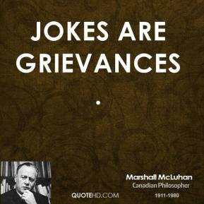 Jokes are grievances.
