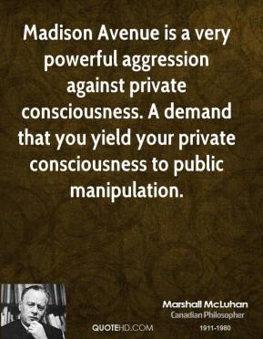 Madison Avenue is a very powerful aggression against private consciousness. A demand that you yield your private consciousness to public manipulation.