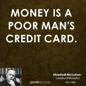 Marshall McLuhan - Money is a poor man's credit card.