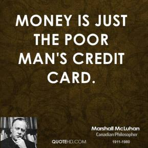 Marshall McLuhan - Money is just the poor man's credit card.