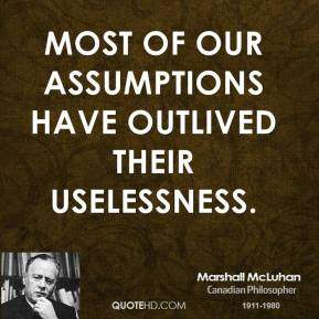 Marshall McLuhan - Most of our assumptions have outlived their uselessness.