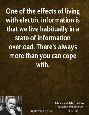 Marshall McLuhan - One of the effects of living with electric information is that we live habitually in a state of information overload. There's always more than you can cope with.