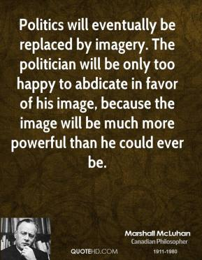 Marshall McLuhan - Politics will eventually be replaced by imagery. The politician will be only too happy to abdicate in favor of his image, because the image will be much more powerful than he could ever be.