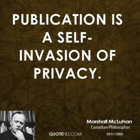 Marshall McLuhan - Publication is a self-invasion of privacy.