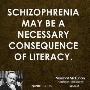 Marshall McLuhan - Schizophrenia may be a necessary consequence of literacy.
