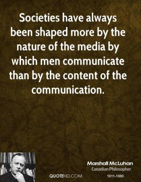 Marshall McLuhan - Societies have always been shaped more by the nature of the media by which men communicate than by the content of the communication.