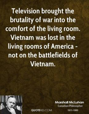 Marshall McLuhan - Television brought the brutality of war into the comfort of the living room. Vietnam was lost in the living rooms of America - not on the battlefields of Vietnam.
