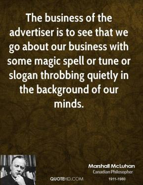 Marshall McLuhan - The business of the advertiser is to see that we go about our business with some magic spell or tune or slogan throbbing quietly in the background of our minds.
