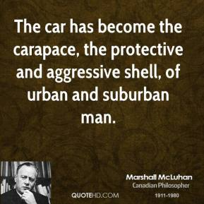 Marshall McLuhan - The car has become the carapace, the protective and aggressive shell, of urban and suburban man.