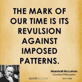 Marshall McLuhan - The mark of our time is its revulsion against imposed patterns.