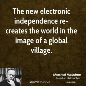 Marshall McLuhan - The new electronic independence re-creates the world in the image of a global village.