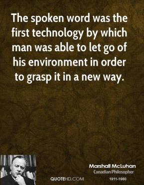 Marshall McLuhan - The spoken word was the first technology by which man was able to let go of his environment in order to grasp it in a new way.