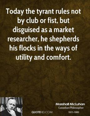 Marshall McLuhan - Today the tyrant rules not by club or fist, but disguised as a market researcher, he shepherds his flocks in the ways of utility and comfort.