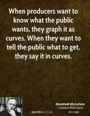 Marshall McLuhan - When producers want to know what the public wants, they graph it as curves. When they want to tell the public what to get, they say it in curves.