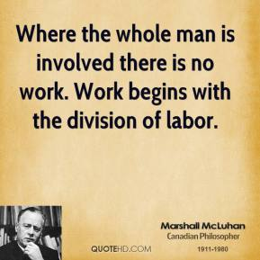 Where the whole man is involved there is no work. Work begins with the division of labor.