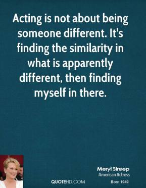 Acting is not about being someone different. It's finding the similarity in what is apparently different, then finding myself in there.