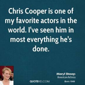 Chris Cooper is one of my favorite actors in the world. I've seen him in most everything he's done.