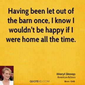 Meryl Streep - Having been let out of the barn once, I know I wouldn't be happy if I were home all the time.