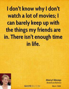 I don't know why I don't watch a lot of movies; I can barely keep up with the things my friends are in. There isn't enough time in life.