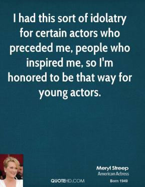 Meryl Streep - I had this sort of idolatry for certain actors who preceded me, people who inspired me, so I'm honored to be that way for young actors.