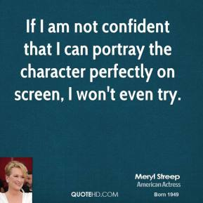 Meryl Streep - If I am not confident that I can portray the character perfectly on screen, I won't even try.