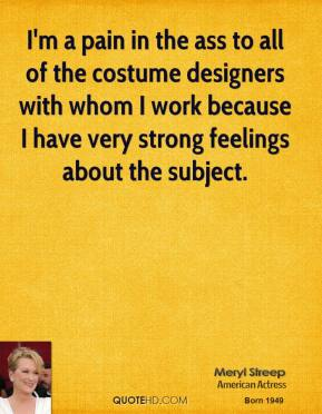 Meryl Streep - I'm a pain in the ass to all of the costume designers with whom I work because I have very strong feelings about the subject.