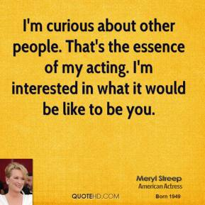 Meryl Streep - I'm curious about other people. That's the essence of my acting. I'm interested in what it would be like to be you.