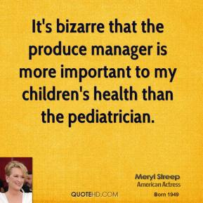 Meryl Streep - It's bizarre that the produce manager is more important to my children's health than the pediatrician.
