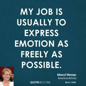 Meryl Streep - My job is usually to express emotion as freely as possible.