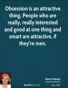 Meryl Streep - Obsession is an attractive thing. People who are really, really interested and good at one thing and smart are attractive, if they're men.
