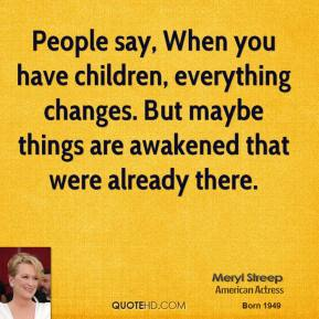 Meryl Streep - People say, When you have children, everything changes. But maybe things are awakened that were already there.