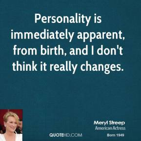 Meryl Streep - Personality is immediately apparent, from birth, and I don't think it really changes.