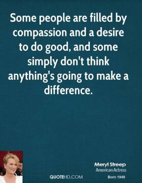 Meryl Streep - Some people are filled by compassion and a desire to do good, and some simply don't think anything's going to make a difference.