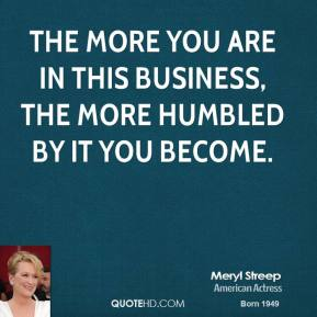 Meryl Streep - The more you are in this business, the more humbled by it you become.