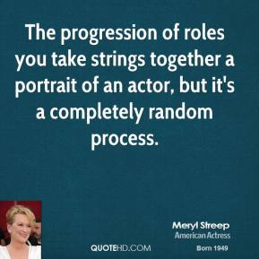 Meryl Streep - The progression of roles you take strings together a portrait of an actor, but it's a completely random process.