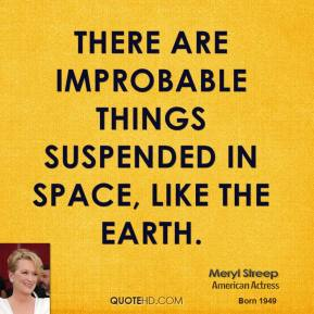 Meryl Streep - There are improbable things suspended in space, like the earth.