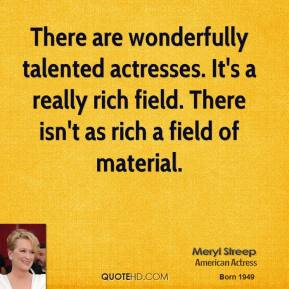 There are wonderfully talented actresses. It's a really rich field. There isn't as rich a field of material.