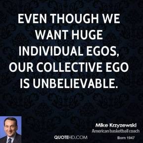 Even though we want huge individual egos, our collective ego is unbelievable.