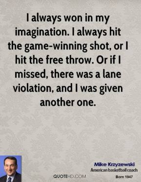I always won in my imagination. I always hit the game-winning shot, or I hit the free throw. Or if I missed, there was a lane violation, and I was given another one.