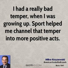 I had a really bad temper, when I was growing up. Sport helped me channel that temper into more positive acts.