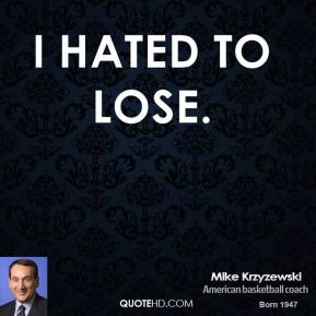 Mike Krzyzewski - I hated to lose.