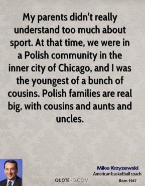 Mike Krzyzewski - My parents didn't really understand too much about sport. At that time, we were in a Polish community in the inner city of Chicago, and I was the youngest of a bunch of cousins. Polish families are real big, with cousins and aunts and uncles.