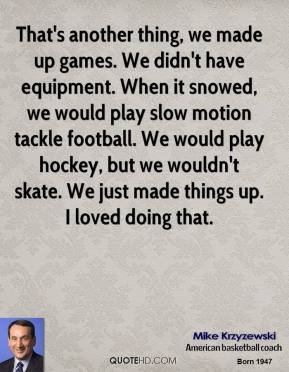 Mike Krzyzewski - That's another thing, we made up games. We didn't have equipment. When it snowed, we would play slow motion tackle football. We would play hockey, but we wouldn't skate. We just made things up. I loved doing that.