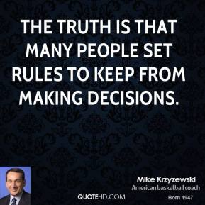 Mike Krzyzewski - The truth is that many people set rules to keep from making decisions.