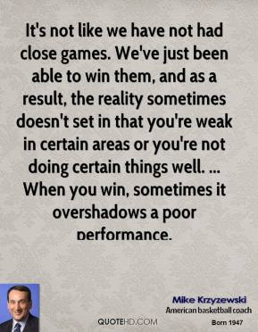 It's not like we have not had close games. We've just been able to win them, and as a result, the reality sometimes doesn't set in that you're weak in certain areas or you're not doing certain things well. ... When you win, sometimes it overshadows a poor performance.