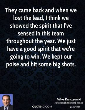 Mike Krzyzewski  - They came back and when we lost the lead, I think we showed the spirit that I've sensed in this team throughout the year. We just have a good spirit that we're going to win. We kept our poise and hit some big shots.