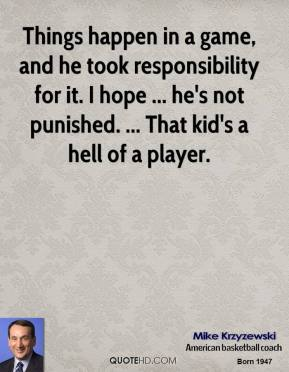 Mike Krzyzewski  - Things happen in a game, and he took responsibility for it. I hope ... he's not punished. ... That kid's a hell of a player.
